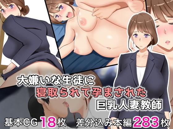 大嫌いな生徒に寝取られて孕まされた巨乳人妻教師